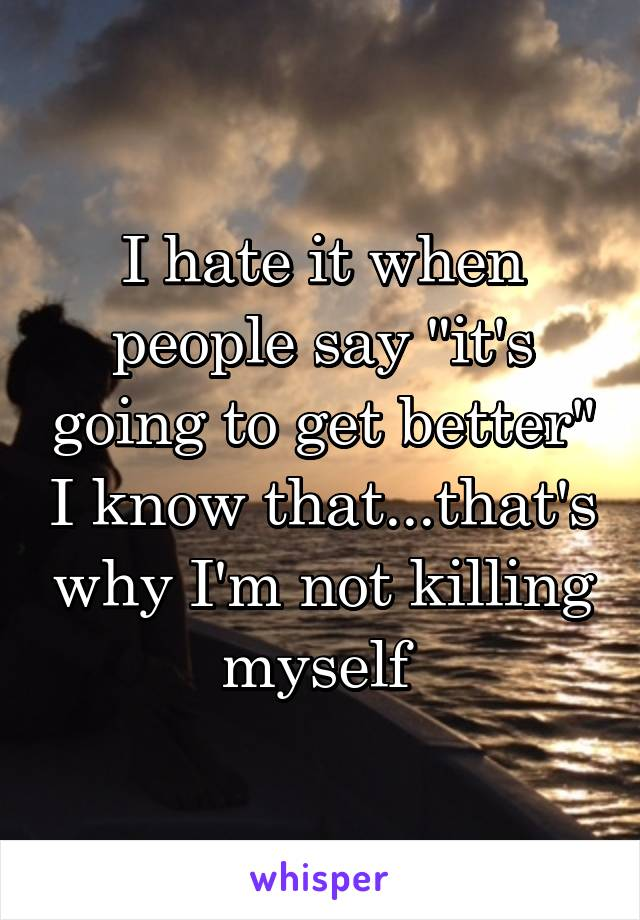 """I hate it when people say """"it's going to get better"""" I know that...that's why I'm not killing myself"""