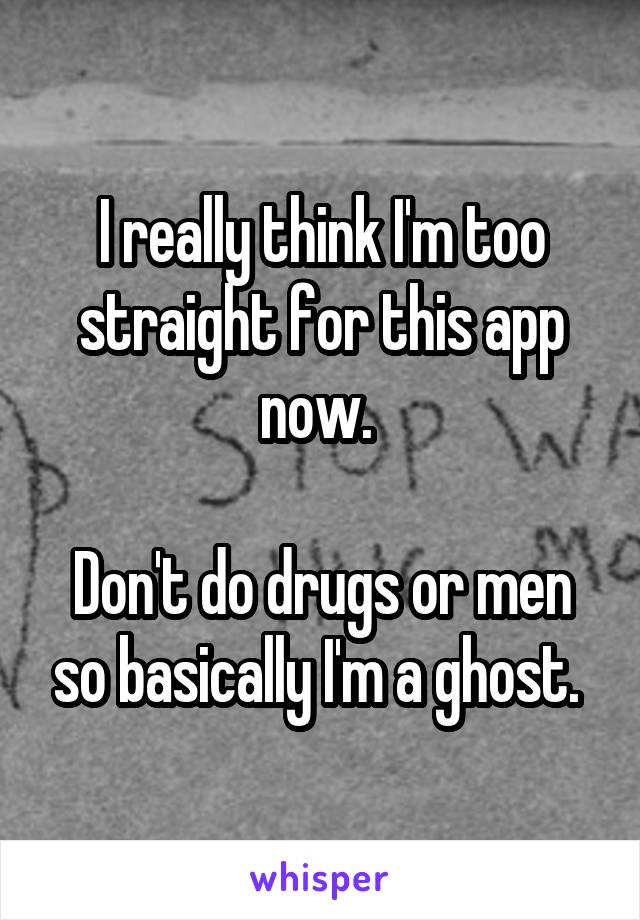 I really think I'm too straight for this app now.   Don't do drugs or men so basically I'm a ghost.