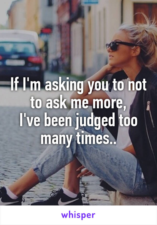 If I'm asking you to not to ask me more, I've been judged too many times..