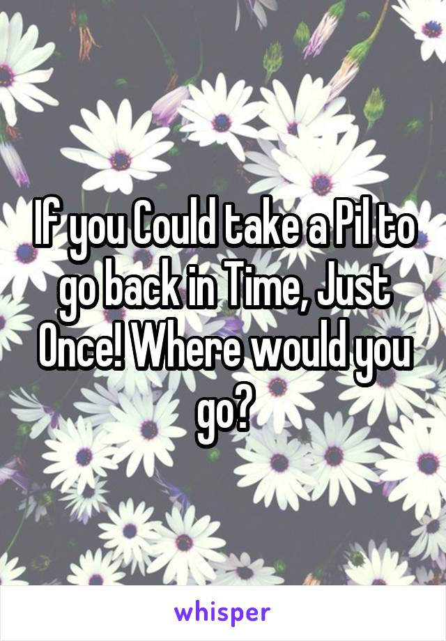 If you Could take a Pil to go back in Time, Just Once! Where would you go?