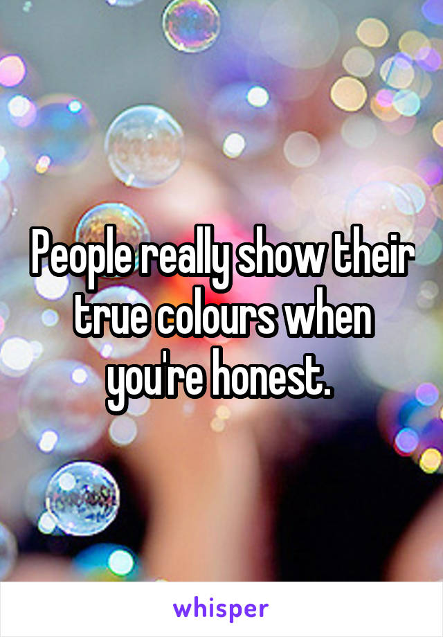 People really show their true colours when you're honest.