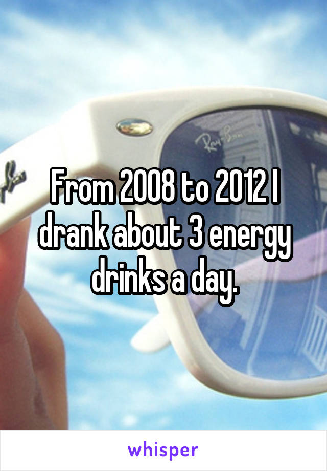 From 2008 to 2012 I drank about 3 energy drinks a day.