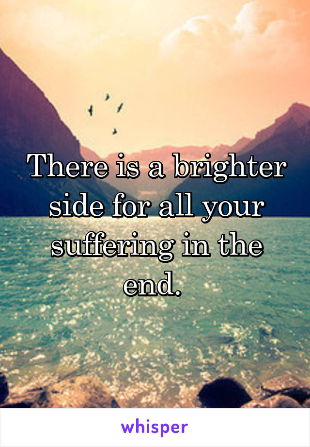 There is a brighter side for all your suffering in the end.