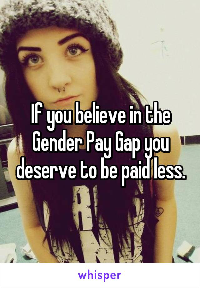 If you believe in the Gender Pay Gap you deserve to be paid less.