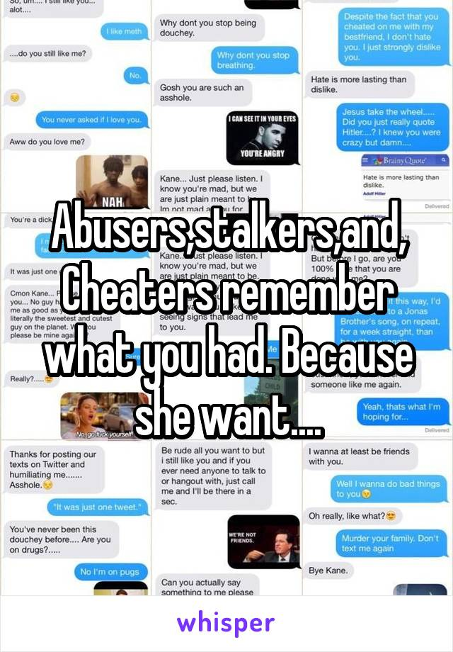Abusers,stalkers,and, Cheaters remember what you had. Because she want....
