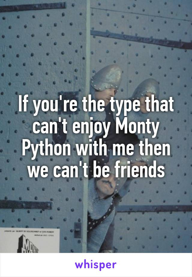 If you're the type that can't enjoy Monty Python with me then we can't be friends