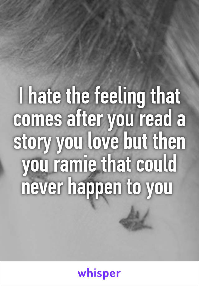 I hate the feeling that comes after you read a story you love but then you ramie that could never happen to you