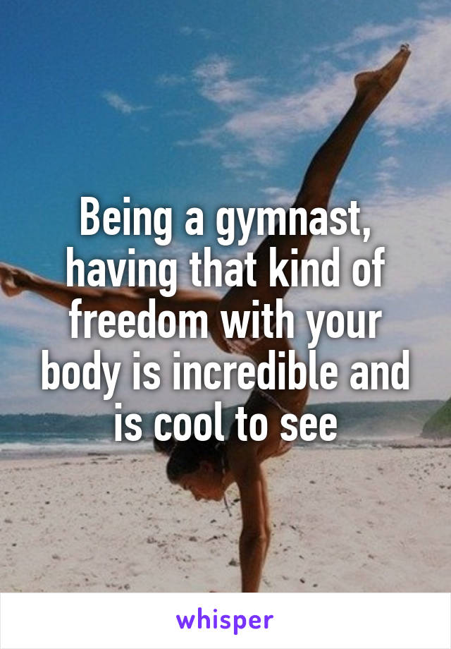 Being a gymnast, having that kind of freedom with your body is incredible and is cool to see