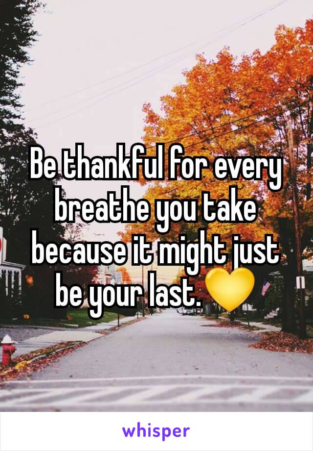 Be thankful for every breathe you take because it might just be your last.💛