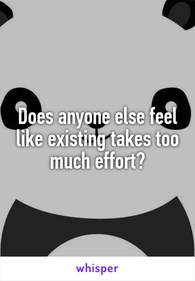 Does anyone else feel like existing takes too much effort?