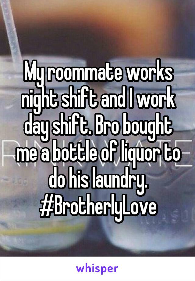My roommate works night shift and I work day shift. Bro bought me a bottle of liquor to do his laundry. #BrotherlyLove