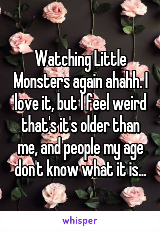 Watching Little Monsters again ahahh. I love it, but I feel weird that's it's older than me, and people my age don't know what it is...
