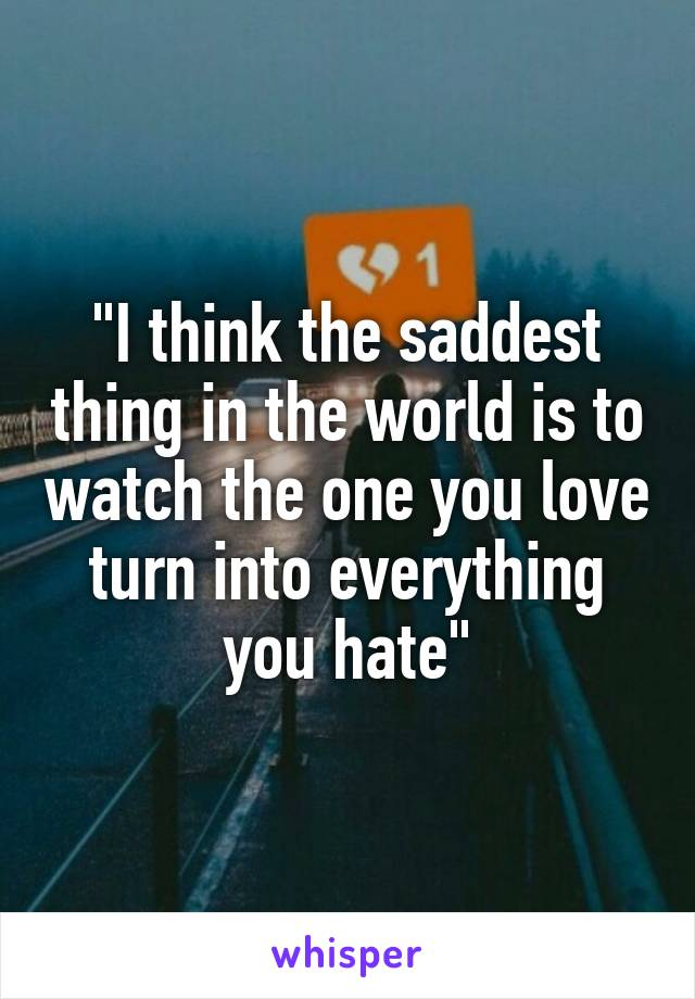 """I think the saddest thing in the world is to watch the one you love turn into everything you hate"""