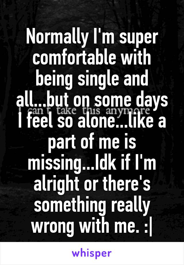 Normally I'm super comfortable with being single and all...but on some days I feel so alone...like a part of me is missing...Idk if I'm alright or there's something really wrong with me. :|