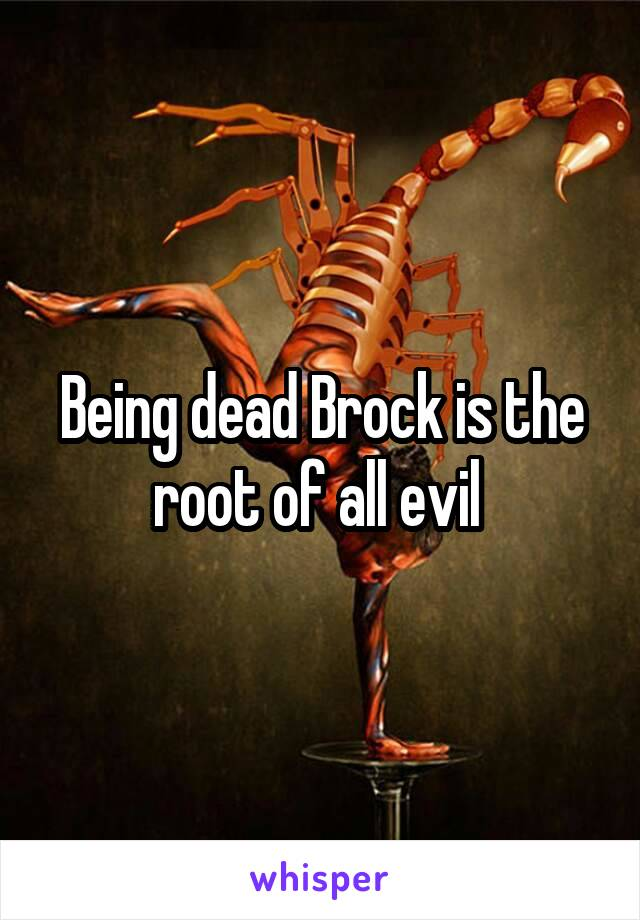 Being dead Brock is the root of all evil
