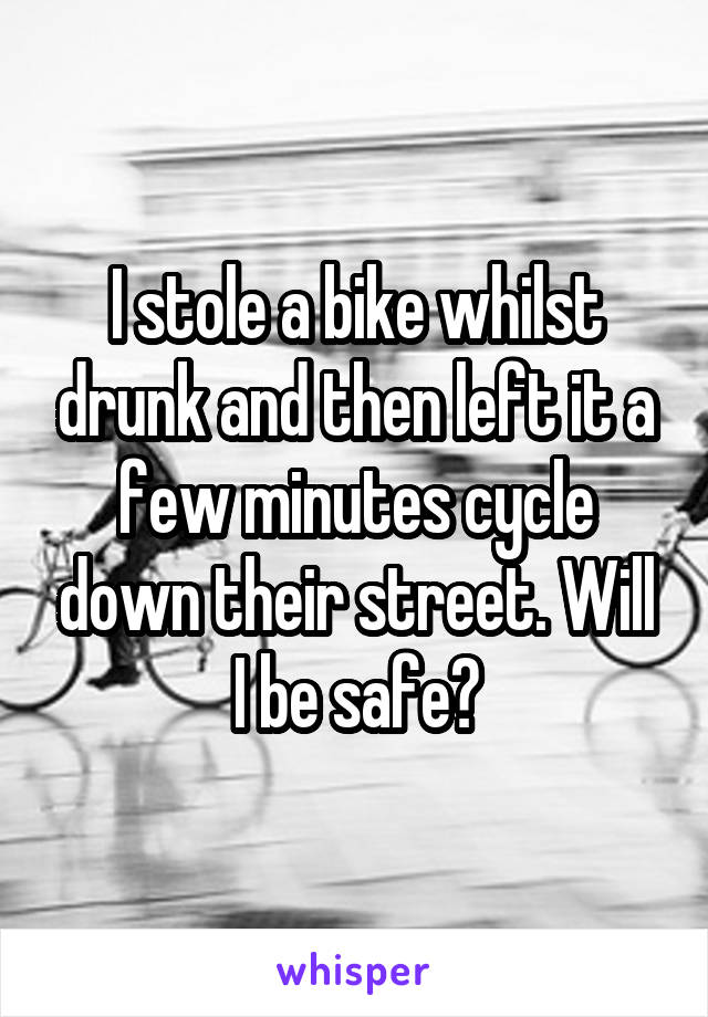 I stole a bike whilst drunk and then left it a few minutes cycle down their street. Will I be safe?