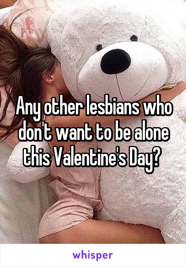 Any other lesbians who don't want to be alone this Valentine's Day?