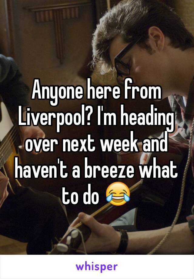 Anyone here from Liverpool? I'm heading over next week and haven't a breeze what to do 😂