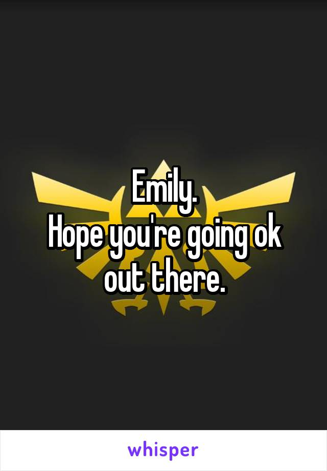 Emily. Hope you're going ok out there.
