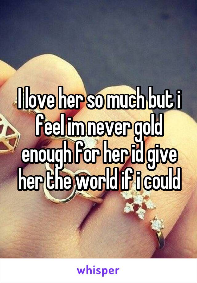 I love her so much but i feel im never gold enough for her id give her the world if i could