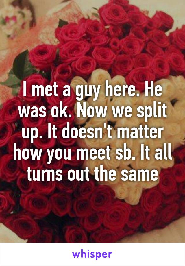 I met a guy here. He was ok. Now we split up. It doesn't matter how you meet sb. It all turns out the same