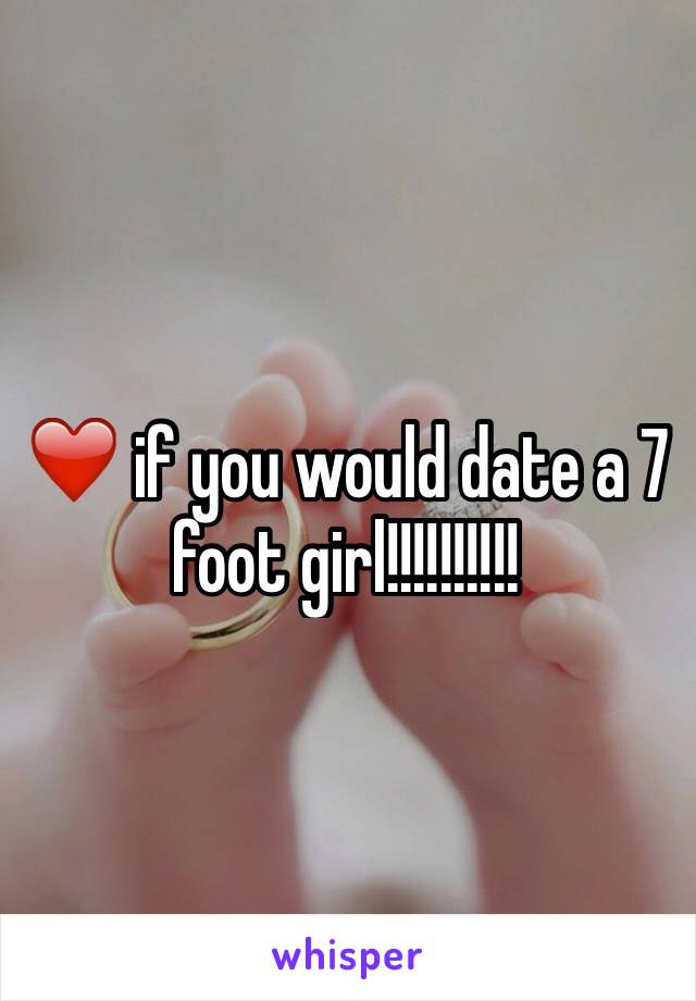 ❤️ if you would date a 7 foot girl!!!!!!!!!!