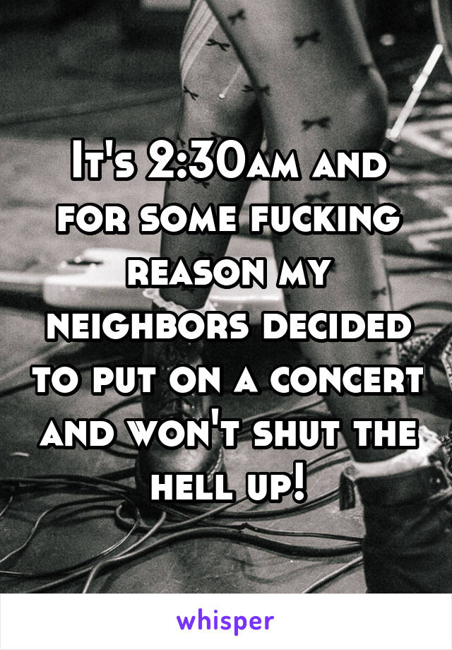 It's 2:30am and for some fucking reason my neighbors decided to put on a concert and won't shut the hell up!