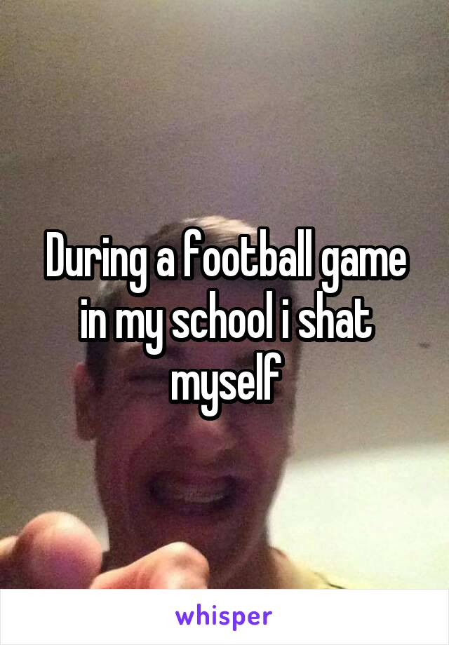 During a football game in my school i shat myself