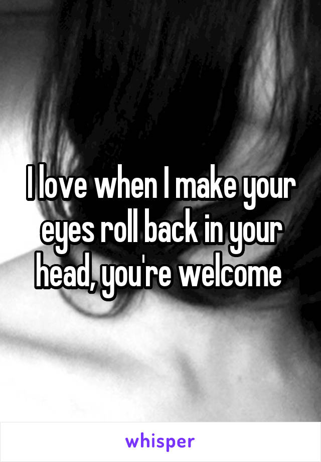 I love when I make your eyes roll back in your head, you're welcome