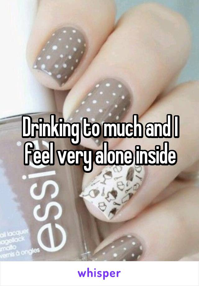 Drinking to much and I feel very alone inside