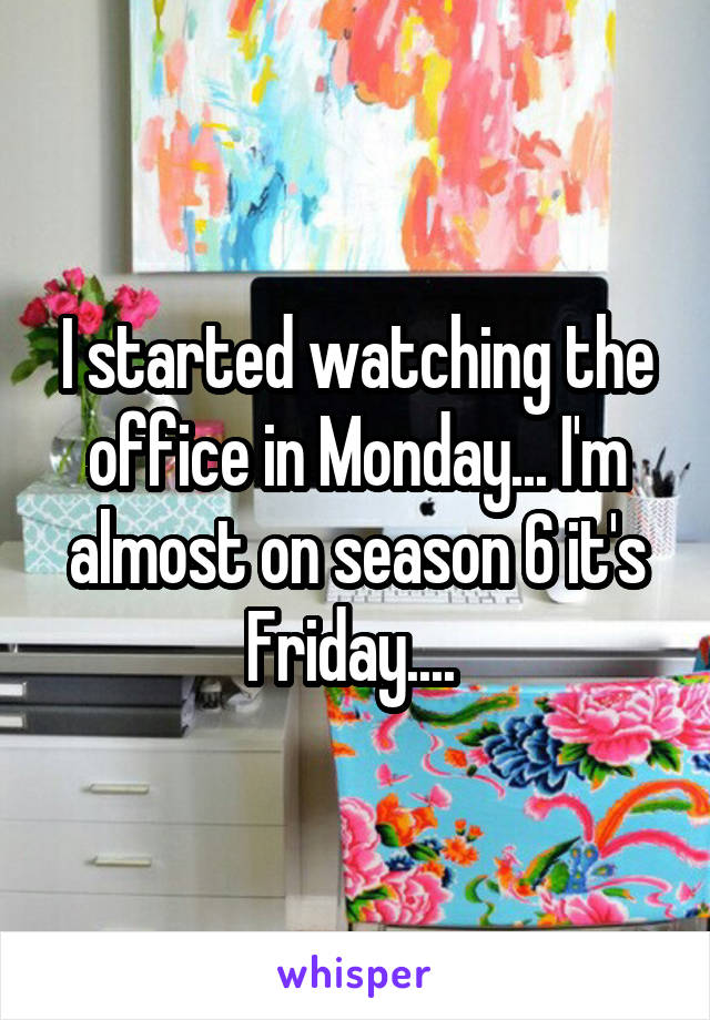 I started watching the office in Monday... I'm almost on season 6 it's Friday....