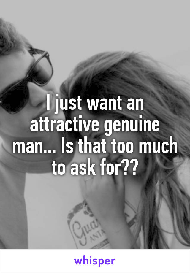 I just want an attractive genuine man... Is that too much to ask for??