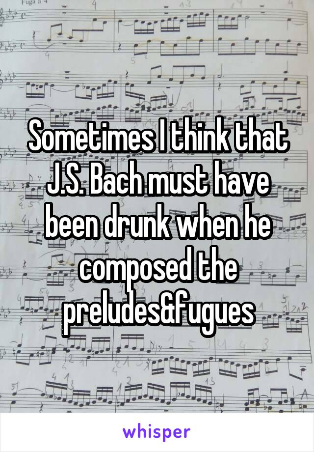 Sometimes I think that J.S. Bach must have been drunk when he composed the preludes&fugues