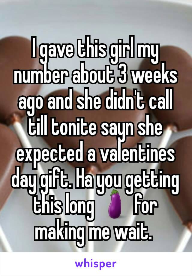 I gave this girl my number about 3 weeks ago and she didn't call till tonite sayn she expected a valentines day gift. Ha you getting this long 🍆 for making me wait.