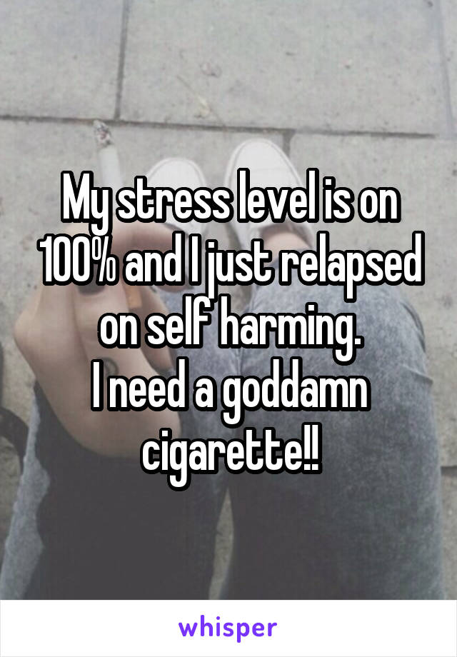 My stress level is on 100% and I just relapsed on self harming. I need a goddamn cigarette!!
