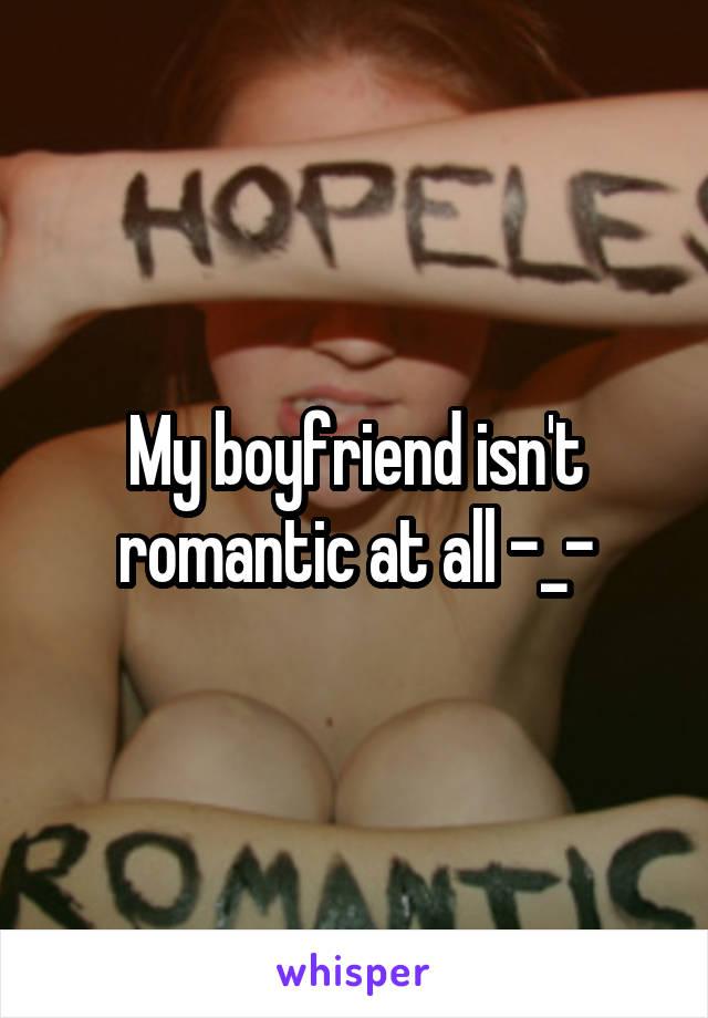 My boyfriend isn't romantic at all -_-