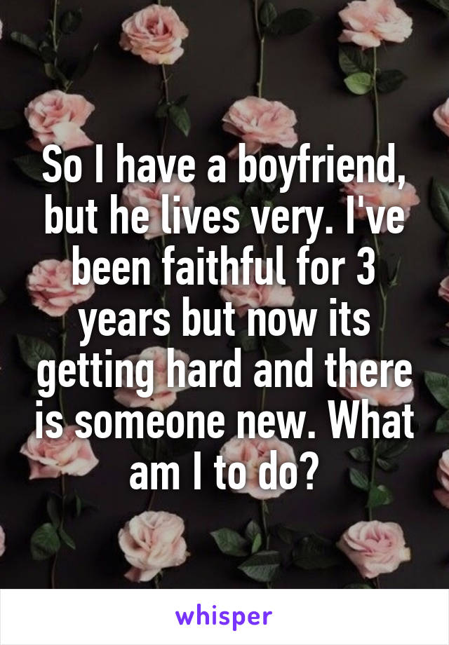 So I have a boyfriend, but he lives very. I've been faithful for 3 years but now its getting hard and there is someone new. What am I to do?