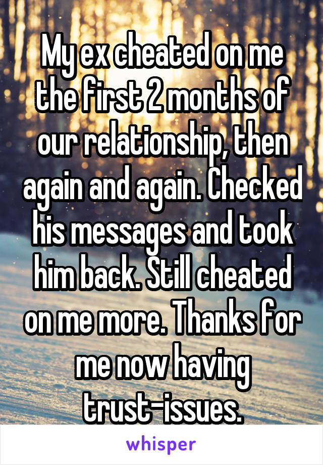 My ex cheated on me the first 2 months of our relationship, then again and again. Checked his messages and took him back. Still cheated on me more. Thanks for me now having trust-issues.