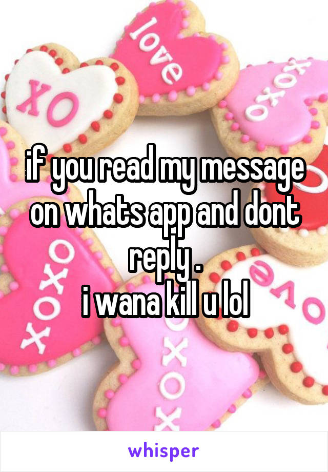 if you read my message on whats app and dont reply . i wana kill u lol