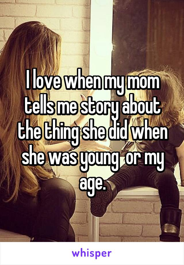 I love when my mom tells me story about the thing she did when she was young  or my age.