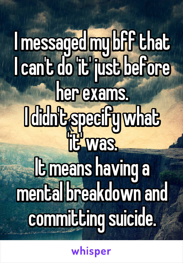 I messaged my bff that I can't do 'it' just before her exams. I didn't specify what 'it' was. It means having a mental breakdown and committing suicide.