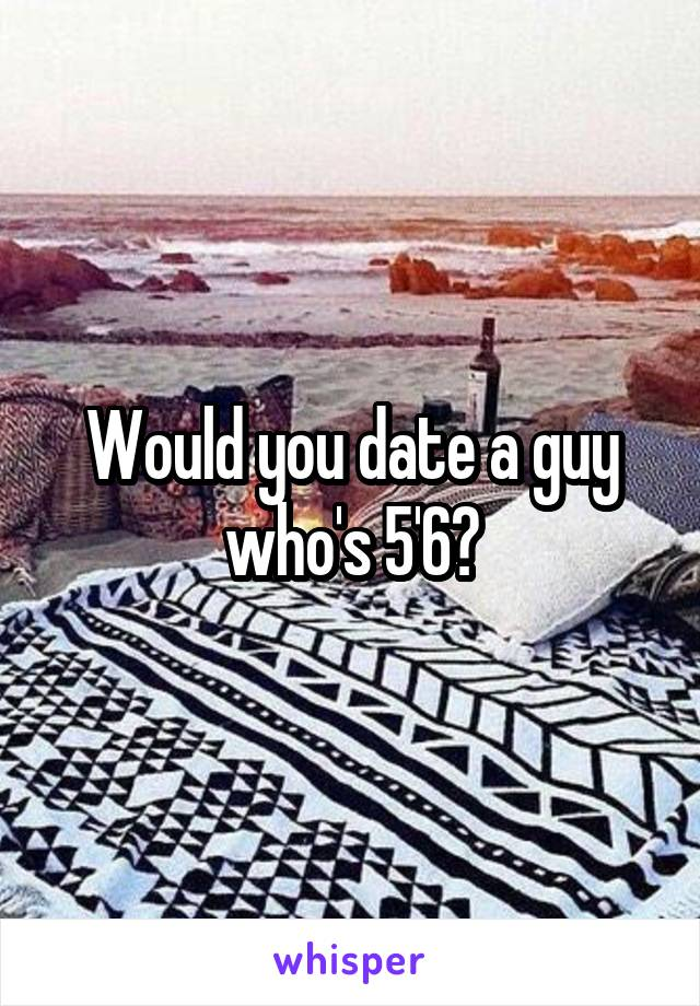Would you date a guy who's 5'6?