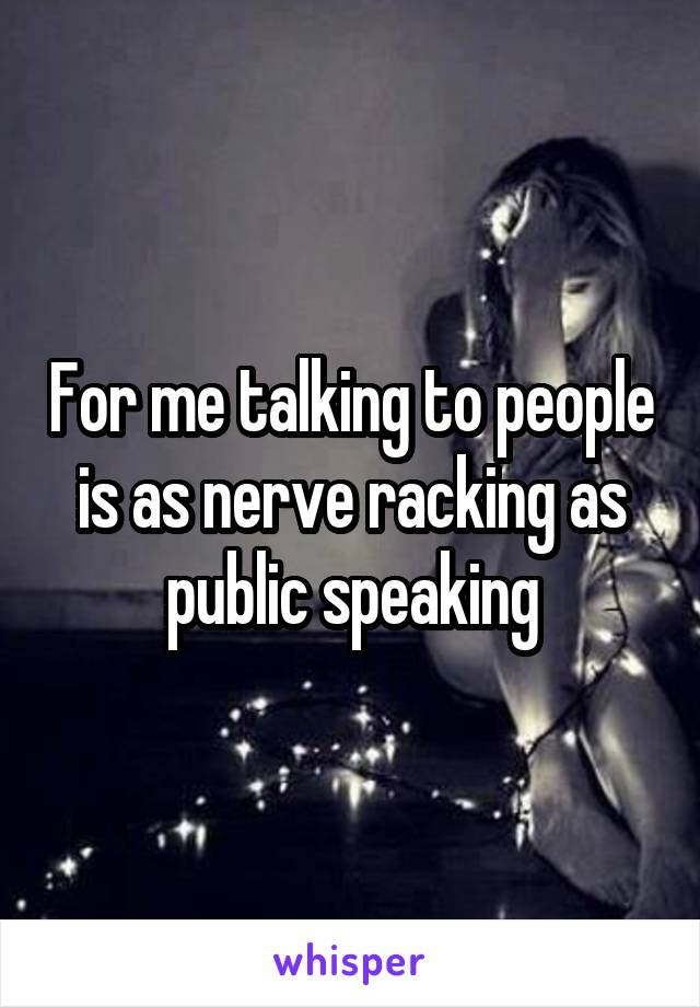 For me talking to people is as nerve racking as public speaking