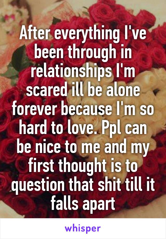 After everything I've been through in relationships I'm scared ill be alone forever because I'm so hard to love. Ppl can be nice to me and my first thought is to question that shit till it falls apart