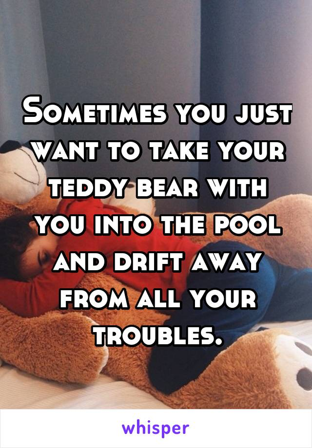 Sometimes you just want to take your teddy bear with you into the pool and drift away from all your troubles.