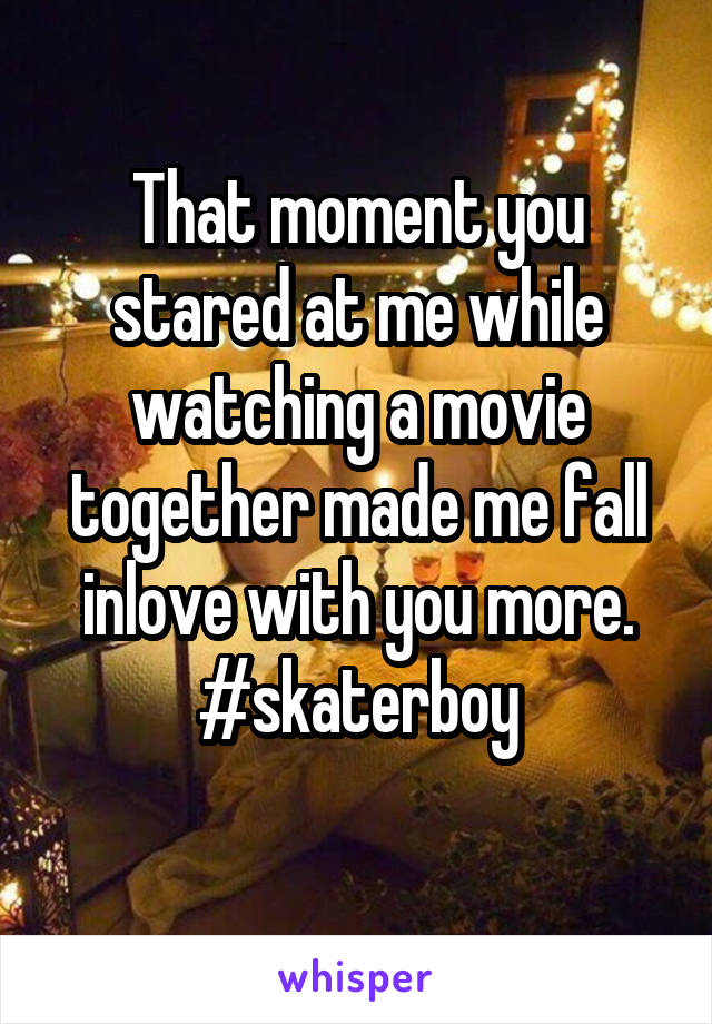That moment you stared at me while watching a movie together made me fall inlove with you more. #skaterboy