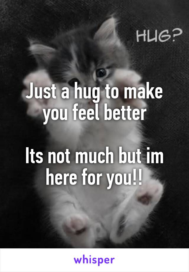 Just a hug to make you feel better  Its not much but im here for you!!