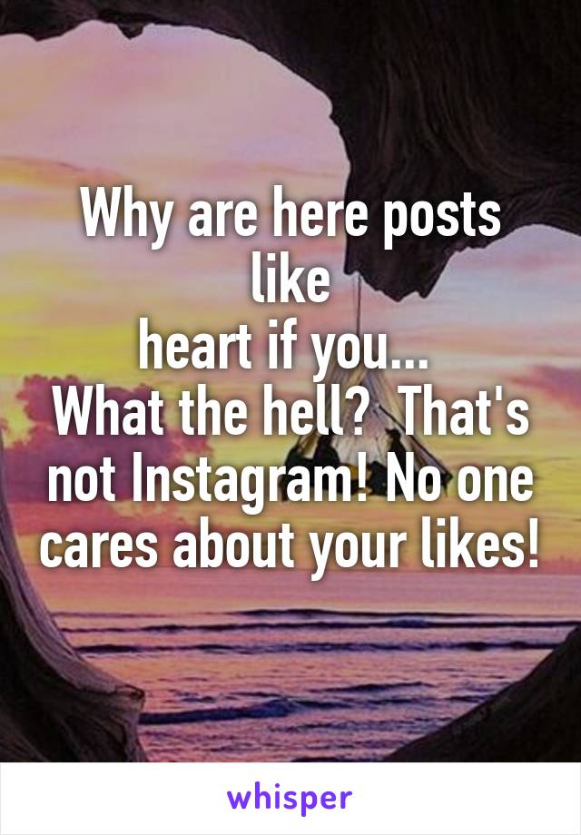 Why are here posts like heart if you...  What the hell?  That's not Instagram! No one cares about your likes!