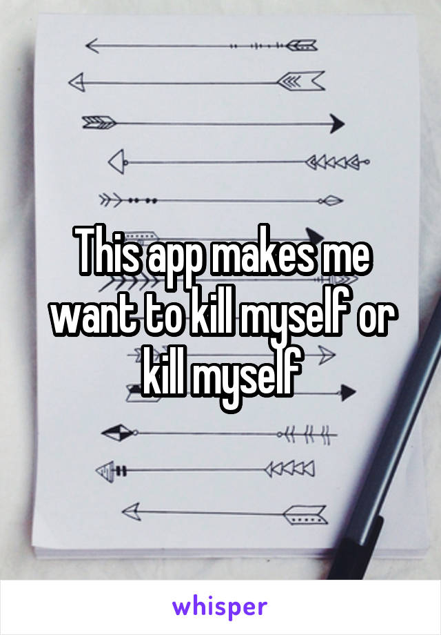 This app makes me want to kill myself or kill myself