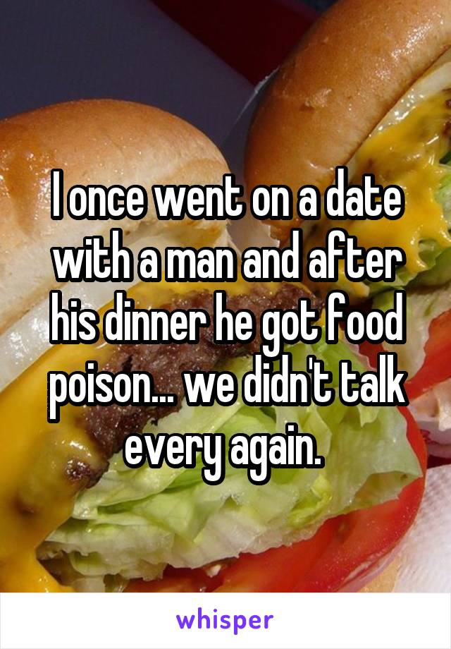 I once went on a date with a man and after his dinner he got food poison... we didn't talk every again.